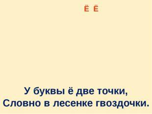 Ё Ё У буквы ё две точки, Словно в лесенке гвоздочки.
