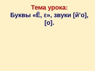 Тема урока: Буквы «Ё, Ё», звуки [й'о], [о].