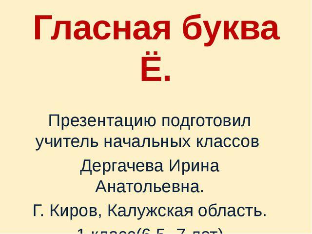 Гласная буква Ё. Презентацию подготовил учитель начальных классов Дергачева И...