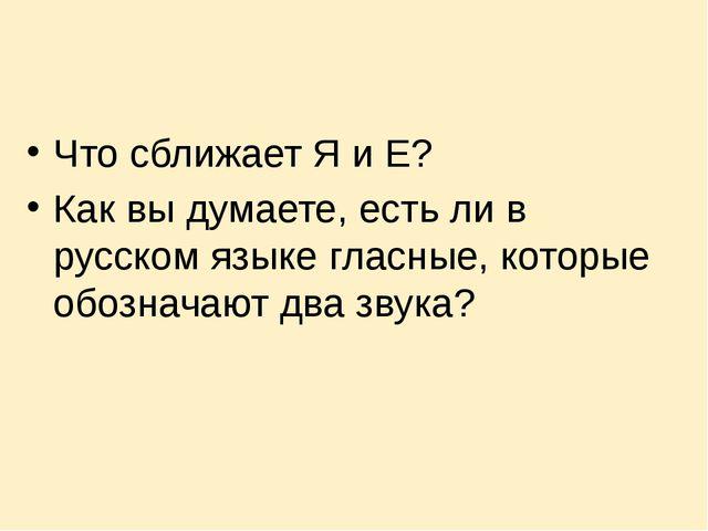 Что сближает Я и Е? Как вы думаете, есть ли в русском языке гласные, которые...