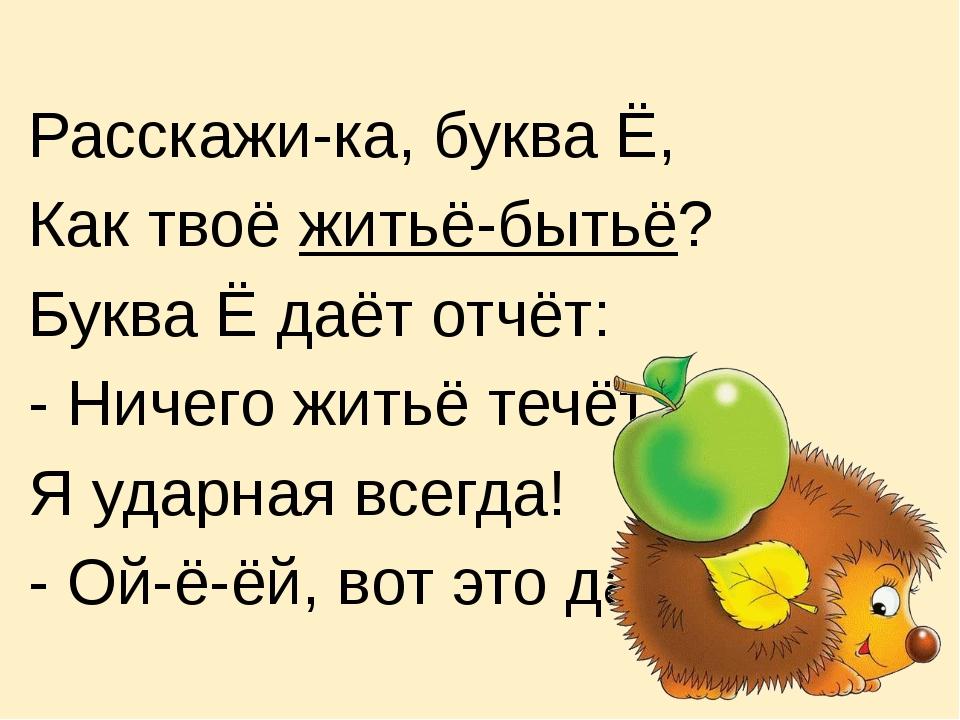 Расскажи-ка, буква Ё, Как твоё житьё-бытьё? Буква Ё даёт отчёт: - Ничего жить...