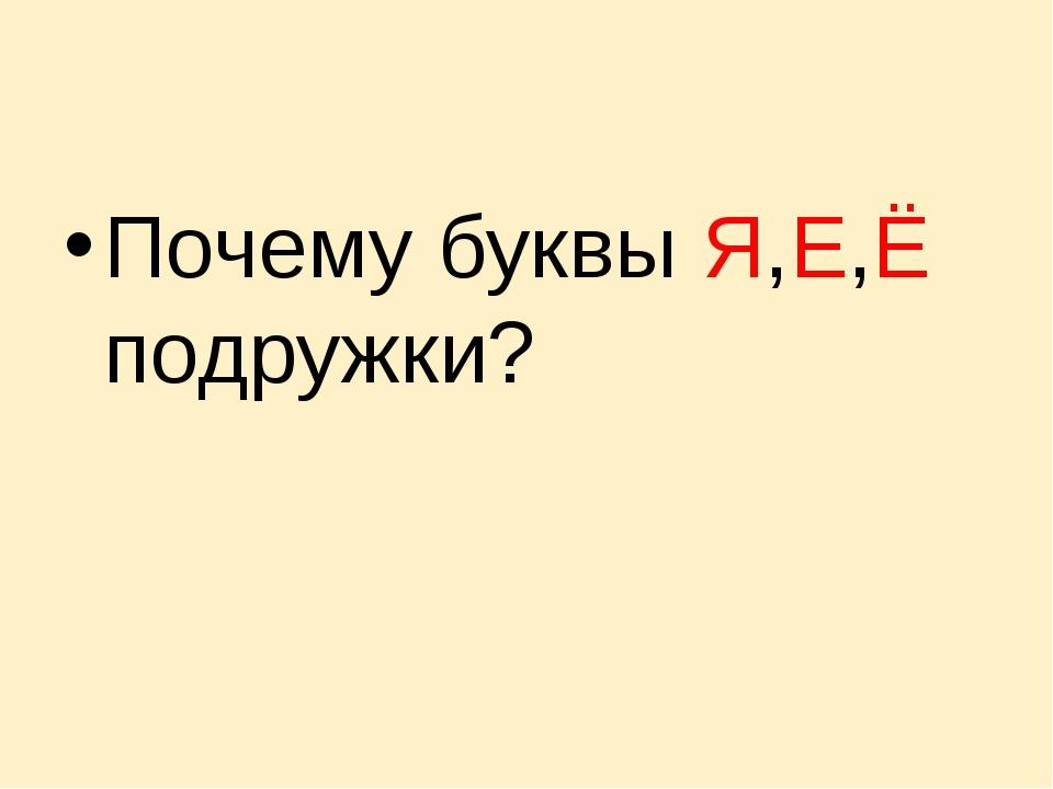 Почему буквы Я,Е,Ё подружки?