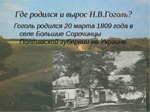 Где родился и вырос Н.В.Гоголь? Гоголь родился 20 марта 1809 года в селе Боль