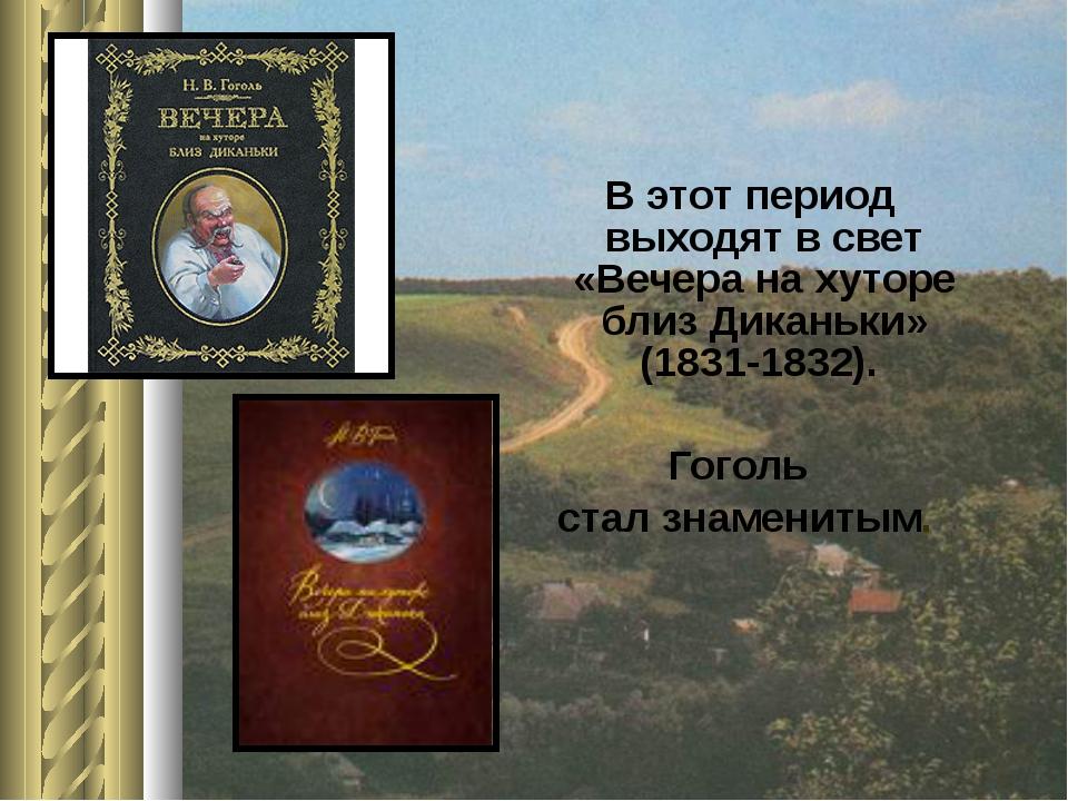 В этот период выходят в свет «Вечера на хуторе близ Диканьки» (1831-1832). Г...