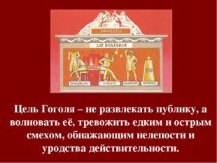 Цель Гоголя – не развлекать публику, а волновать её, тревожить едким и острым