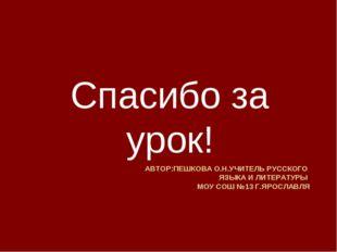 АВТОР:ПЕШКОВА О.Н.УЧИТЕЛЬ РУССКОГО ЯЗЫКА И ЛИТЕРАТУРЫ МОУ СОШ №13 Г.ЯРОСЛАВЛЯ