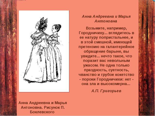 Анна Андреевна и Марья Антоновна Возьмите, например, Городничиху... вглядитес...