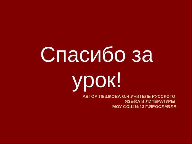 АВТОР:ПЕШКОВА О.Н.УЧИТЕЛЬ РУССКОГО ЯЗЫКА И ЛИТЕРАТУРЫ МОУ СОШ №13 Г.ЯРОСЛАВЛЯ...