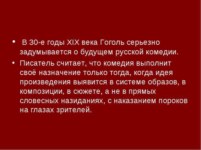 В 30-е годы XIX века Гоголь серьезно задумывается о будущем русской комедии....
