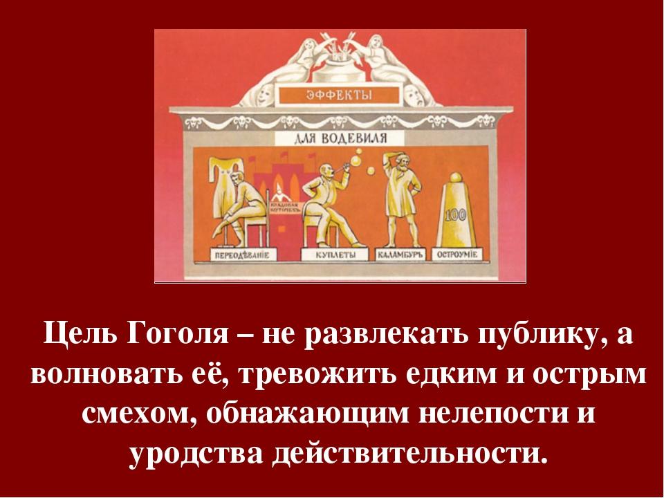Цель Гоголя – не развлекать публику, а волновать её, тревожить едким и острым...