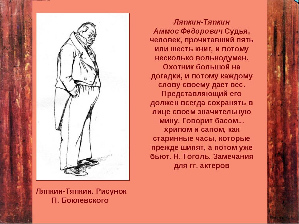 Ляпкин-Тяпкин Аммос Федорович Судья, человек, прочитавший пять или шесть книг...