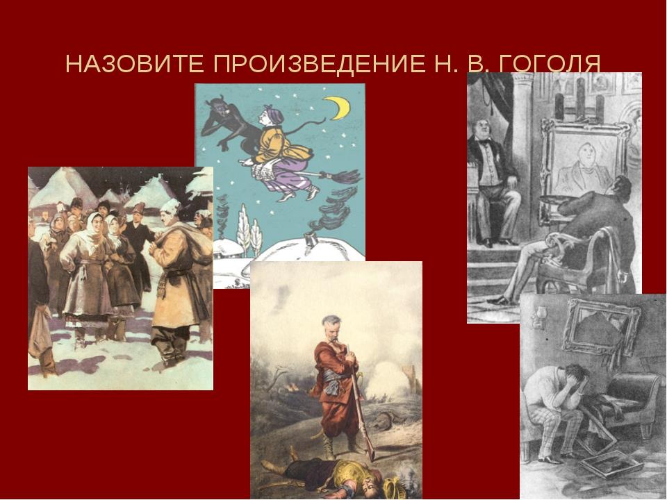 НАЗОВИТЕ ПРОИЗВЕДЕНИЕ Н. В. ГОГОЛЯ