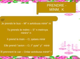 Je prends le bus – Mən avtobusa minirəm Tu prends le métro – Sən metroya mini