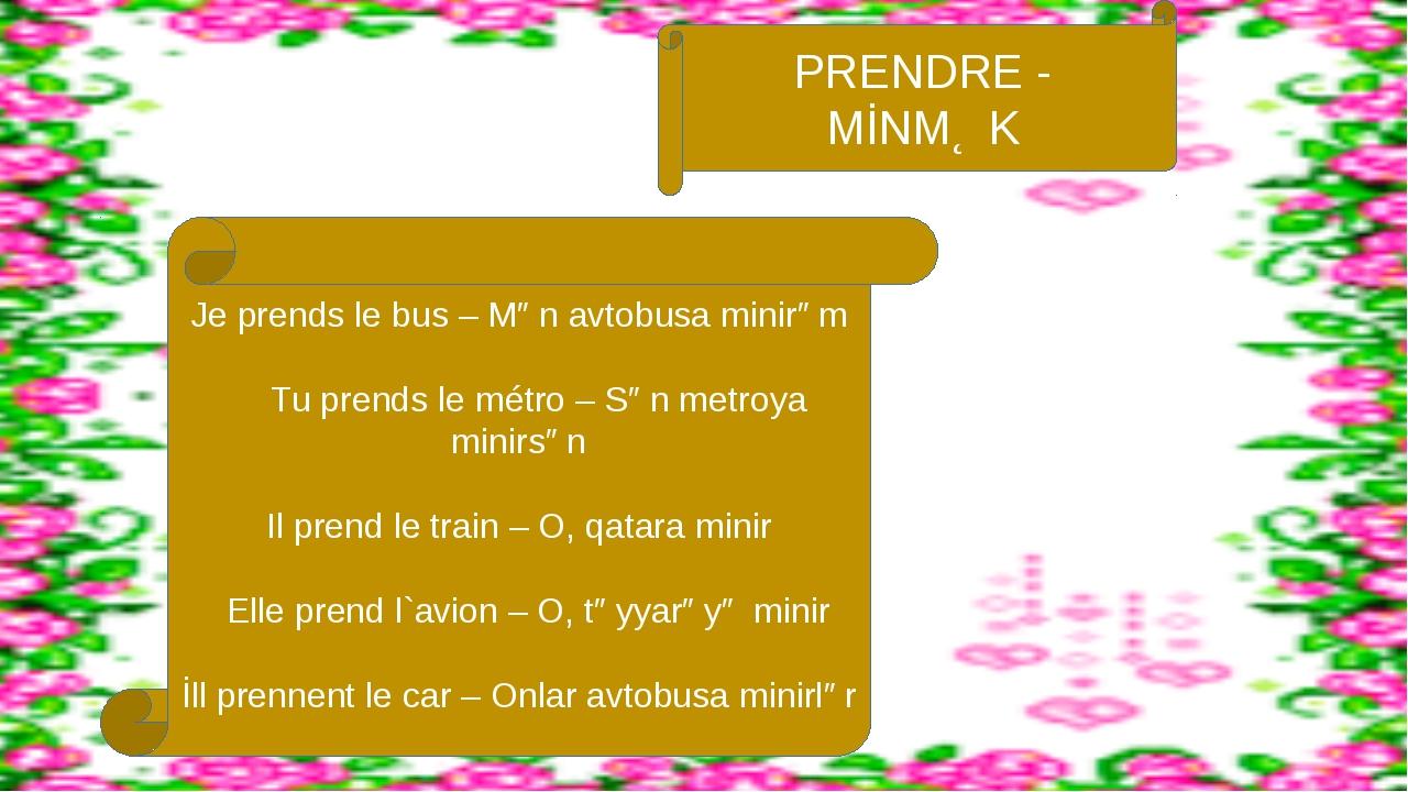 Je prends le bus – Mən avtobusa minirəm Tu prends le métro – Sən metroya mini...