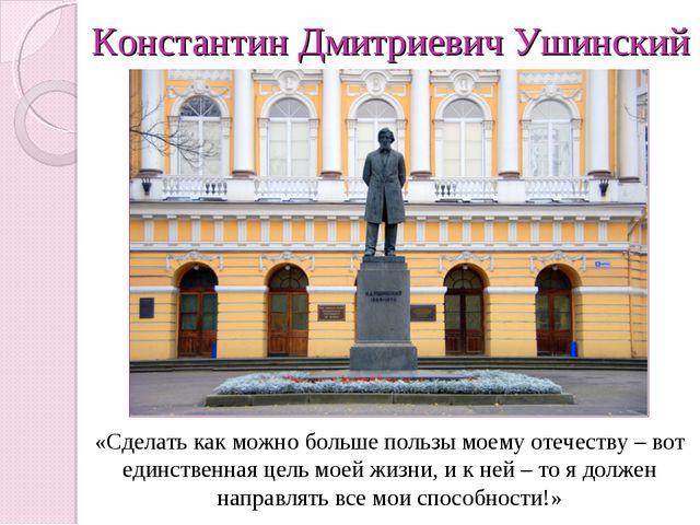 Константин Дмитриевич Ушинский «Сделать как можно больше пользы моему отечест...