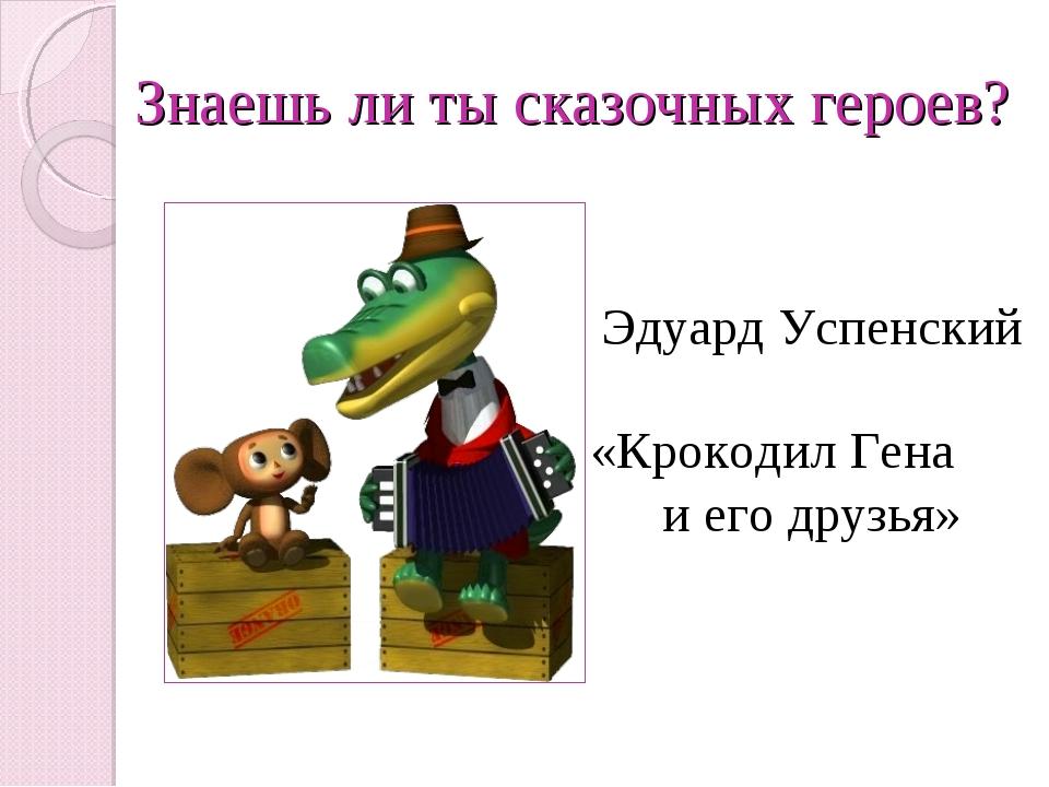 Знаешь ли ты сказочных героев? «Крокодил Гена и его друзья» Эдуард Успенский