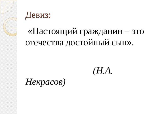 Девиз: «Настоящий гражданин – это отечества достойный сын». (Н.А. Некрасов)