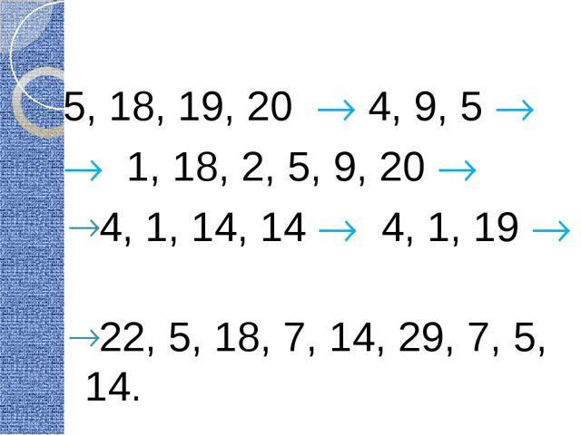 5, 18, 19, 20  4, 9, 5   1, 18, 2, 5, 9, 20  4, 1, 14, 14  4, 1, 19  2...