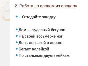 2. Работа со словом из словаря - Отгадайте загадку. Дом — чудесный бегунок На