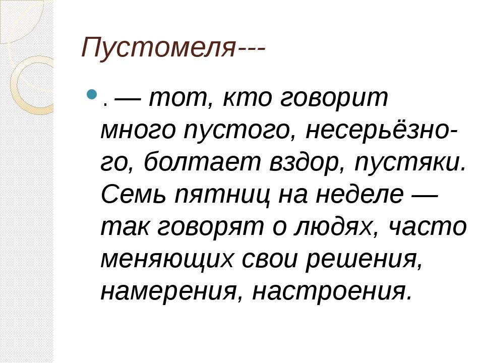 Пустомеля--- . — тот, кто говорит много пустого, несерьёзного, болтает вздор...