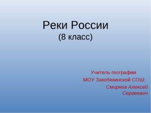 Реки России (8 класс) Учитель географии МОУ Закобякинской СОШ: Смирнов Алексе