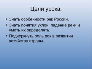 Цели урока: Знать особенности рек России. Знать понятия уклон, падение реки и