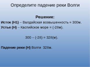 Решение: Исток (Н1) – Валдайская возвышенность ≈ 300м. Устье (Н) – Каспийско