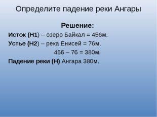 Решение: Исток (Н1) – озеро Байкал = 456м. Устье (Н2) – река Енисей = 76м. 4