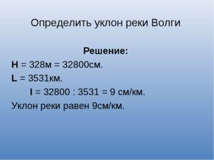Определить уклон реки Волги Решение: Н = 328м = 32800см. L = 3531км. I = 3280
