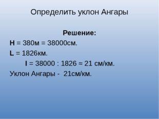 Определить уклон Ангары Решение: Н = 380м = 38000см. L = 1826км. I = 38000 :