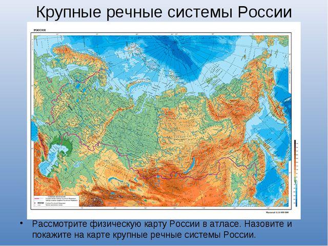 Крупные речные системы России Рассмотрите физическую карту России в атласе. Н...
