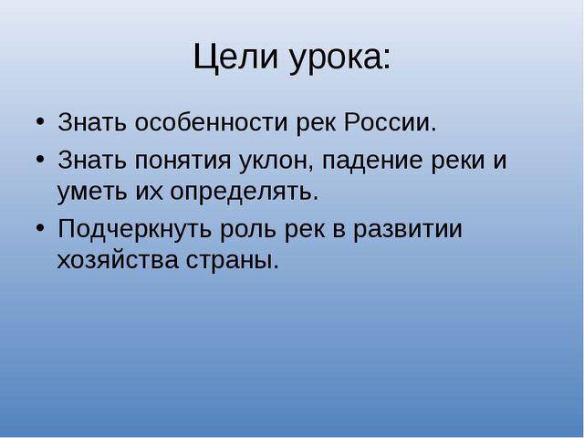 Цели урока: Знать особенности рек России. Знать понятия уклон, падение реки и...