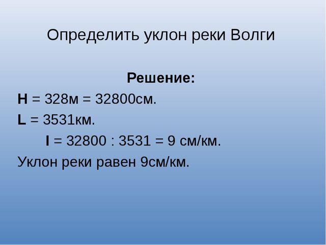 Определить уклон реки Волги Решение: Н = 328м = 32800см. L = 3531км. I = 3280...