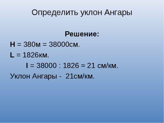 Определить уклон Ангары Решение: Н = 380м = 38000см. L = 1826км. I = 38000 :...