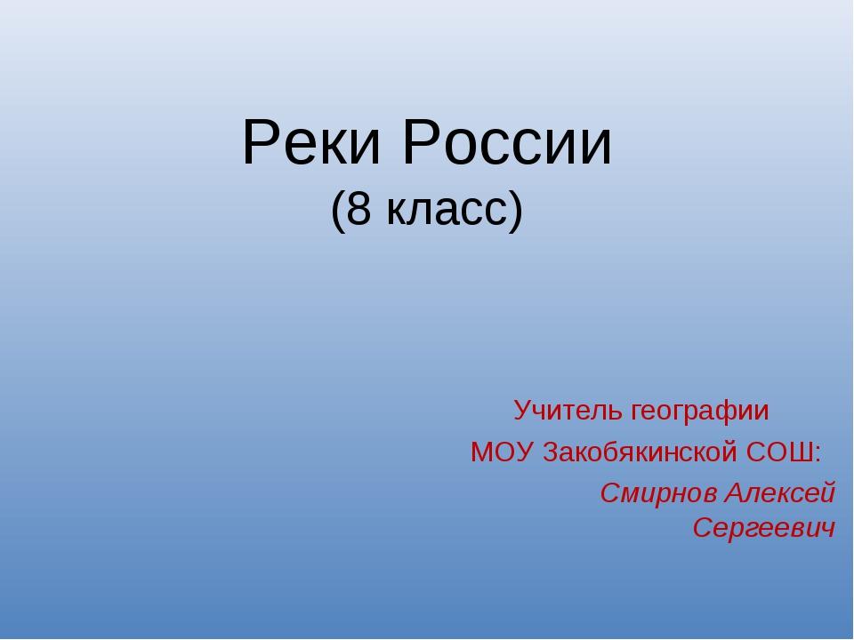 Реки России (8 класс) Учитель географии МОУ Закобякинской СОШ: Смирнов Алексе...