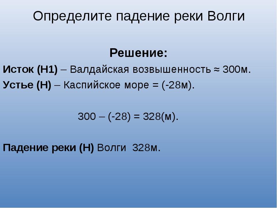 Решение: Исток (Н1) – Валдайская возвышенность ≈ 300м. Устье (Н) – Каспийско...