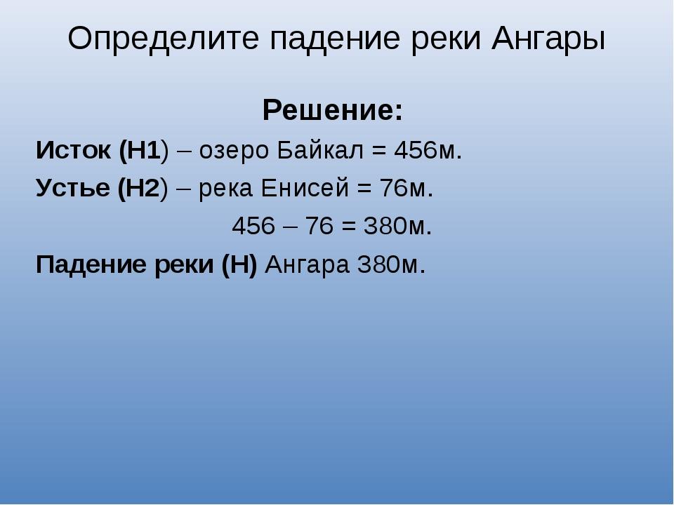 Решение: Исток (Н1) – озеро Байкал = 456м. Устье (Н2) – река Енисей = 76м. 4...