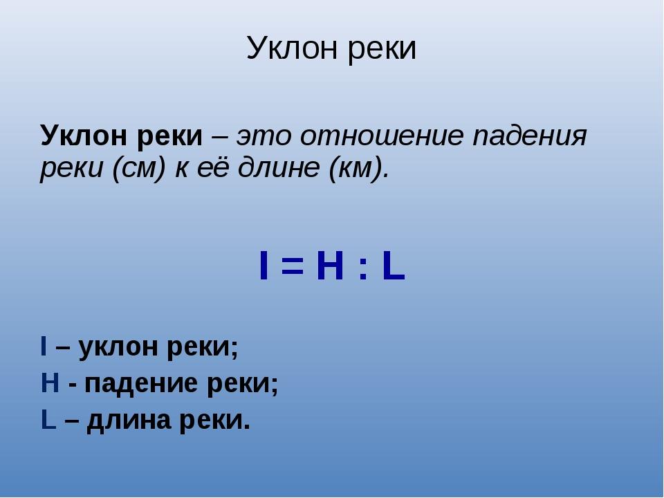Уклон реки Уклон реки – это отношение падения реки (см) к её длине (км). I =...