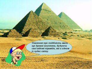 Уявлення про подібність мали ще древні єгиптяни, будуючи свої відомі піраміди