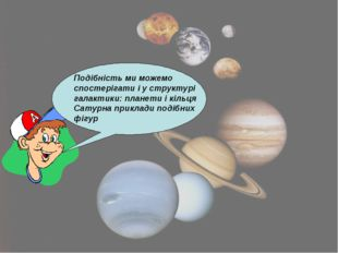 Подібність ми можемо спостерігати і у структурі галактики: планети і кільця С