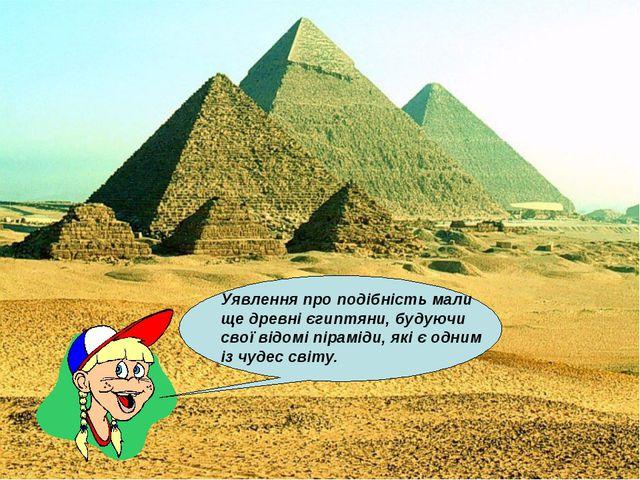 Уявлення про подібність мали ще древні єгиптяни, будуючи свої відомі піраміди...