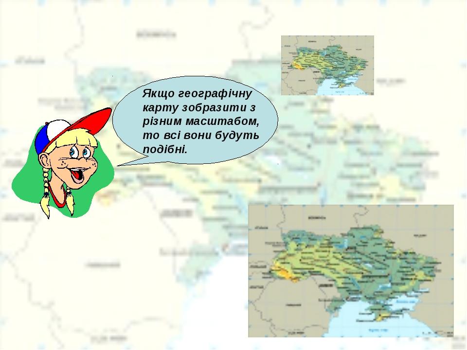 Якщо географічну карту зобразити з різним масштабом, то всі вони будуть подіб...