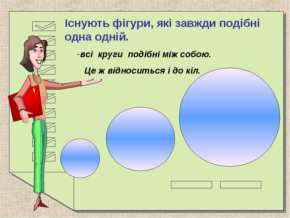Існують фігури, які завжди подібні одна одній. всі круги подібні між собою....