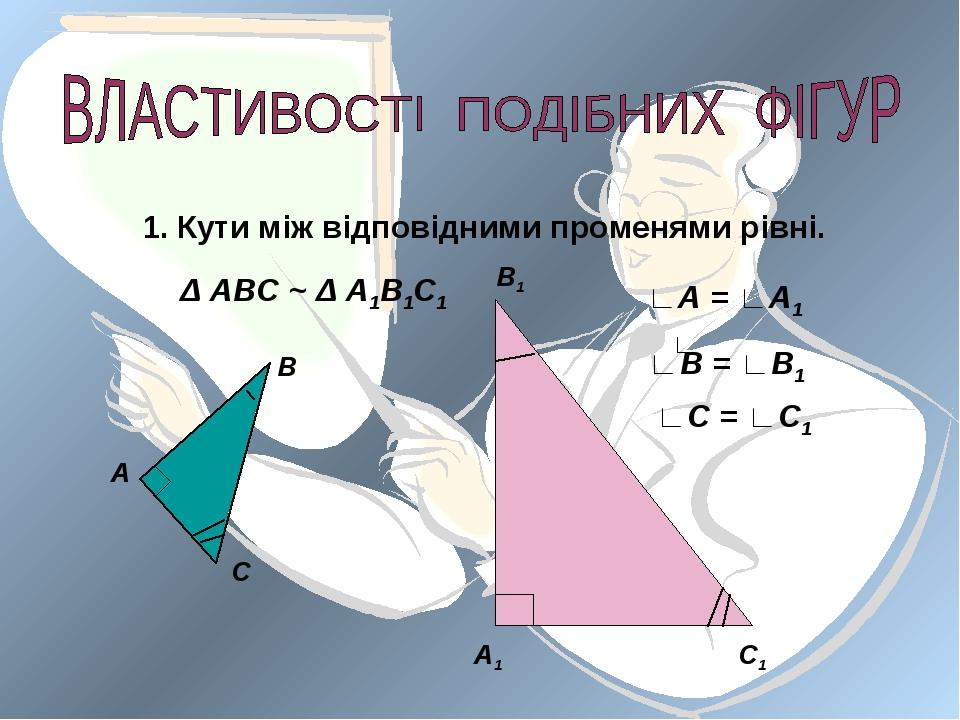 Кути між відповідними променями рівні. А В С А1 В1 С1 Δ АВС ~ Δ А1В1С1 ∟ ∟А =...
