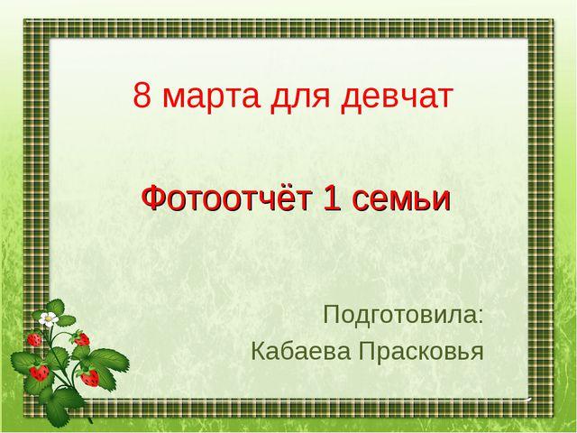 8 марта для девчат Фотоотчёт 1 семьи Подготовила: Кабаева Прасковья