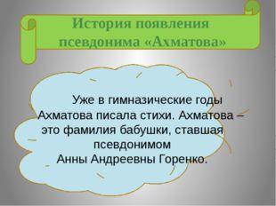 История появления псевдонима «Ахматова» Уже в гимназические годы Ахматова пи