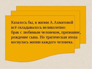 Казалось бы, в жизни А.Ахматовой всё складывалось великолепно: брак с любимы
