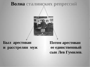 Волна сталинских репрессий Был арестован и расстрелян муж Потом арестован ее