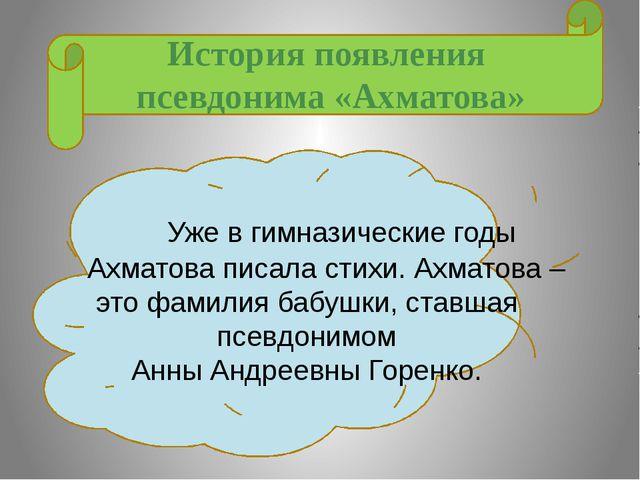 История появления псевдонима «Ахматова» Уже в гимназические годы Ахматова пи...