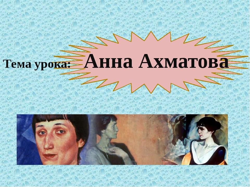 Тема урока: Анна Ахматова
